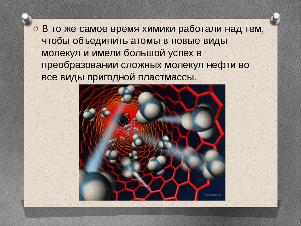 В то же самое время химики работали над тем, чтобы объединить атомы в новые в...