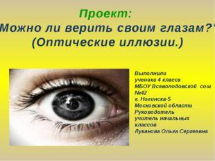 """Проект: """"Можно ли верить своим глазам?"""" (Оптические иллюзии.) Выполнили учени"""