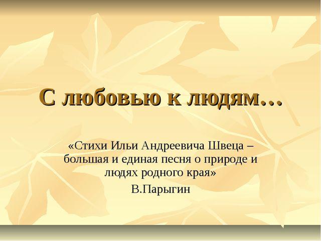С любовью к людям… «Стихи Ильи Андреевича Швеца – большая и единая песня о пр...