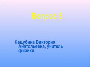 Вопрос 5 Кацубина Виктория Анатольевна, учитель физики