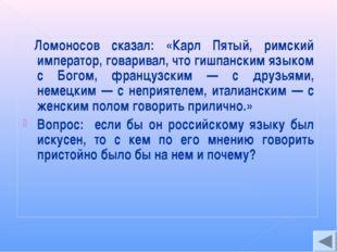 Ломоносов сказал: «Карл Пятый, римский император, говаривал, что гишпанским