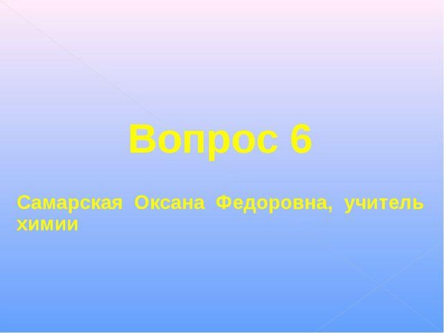 Вопрос 6 Самарская Оксана Федоровна, учитель химии