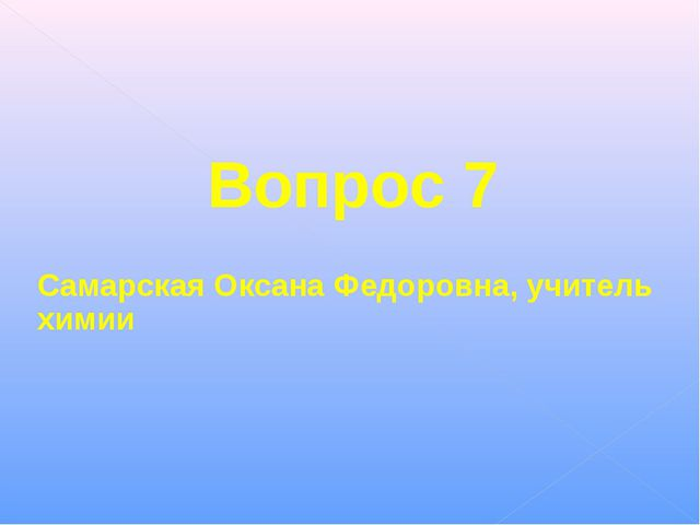 Вопрос 7 Самарская Оксана Федоровна, учитель химии