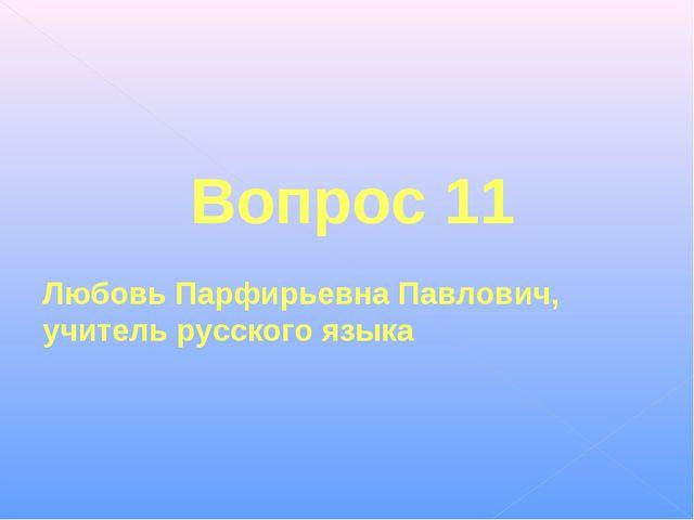 Вопрос 11 Любовь Парфирьевна Павлович, учитель русского языка