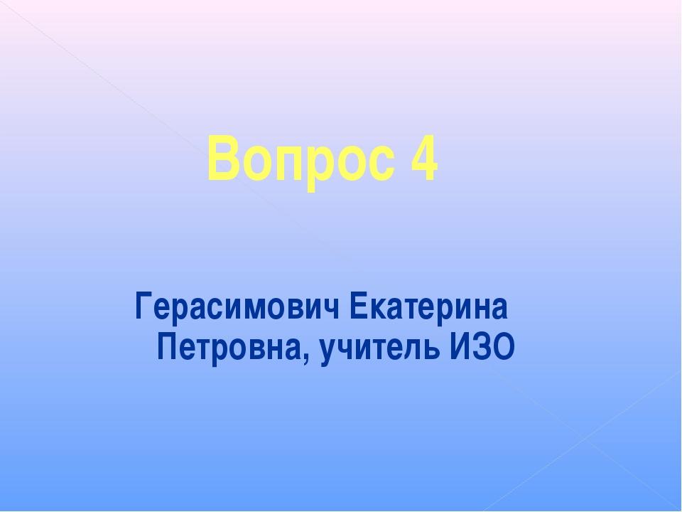 Вопрос 4 Герасимович Екатерина Петровна, учитель ИЗО