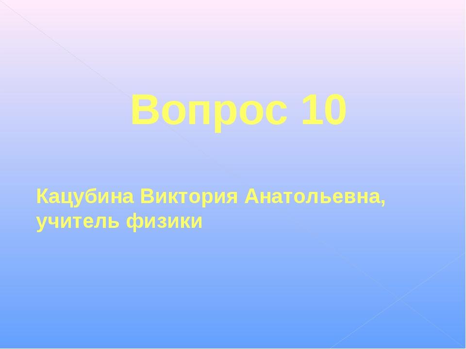 Вопрос 10 Кацубина Виктория Анатольевна, учитель физики