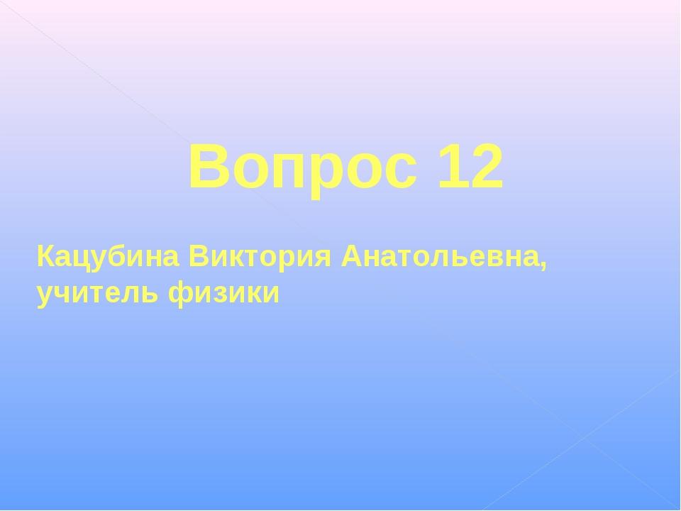 Вопрос 12 Кацубина Виктория Анатольевна, учитель физики