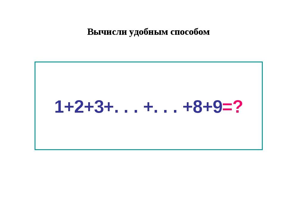 1+2+3+. . . +. . . +8+9=? Вычисли удобным способом
