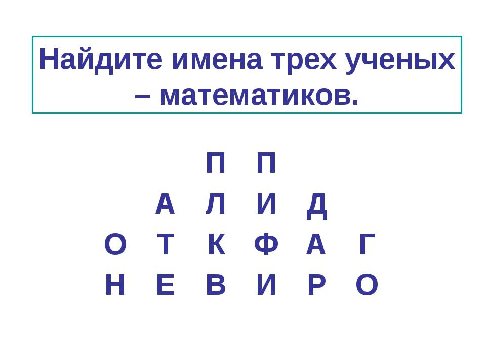 Найдите имена трех ученых – математиков. ПП АЛИД ОТКФАГ НЕВ...