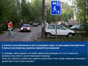 2. В жилых зонах пешеходам не просто разрешено ходить по всей ширине проезжей