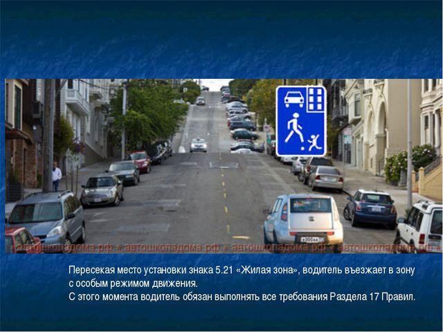 Пересекая место установки знака 5.21 «Жилая зона», водитель въезжает в зону с...