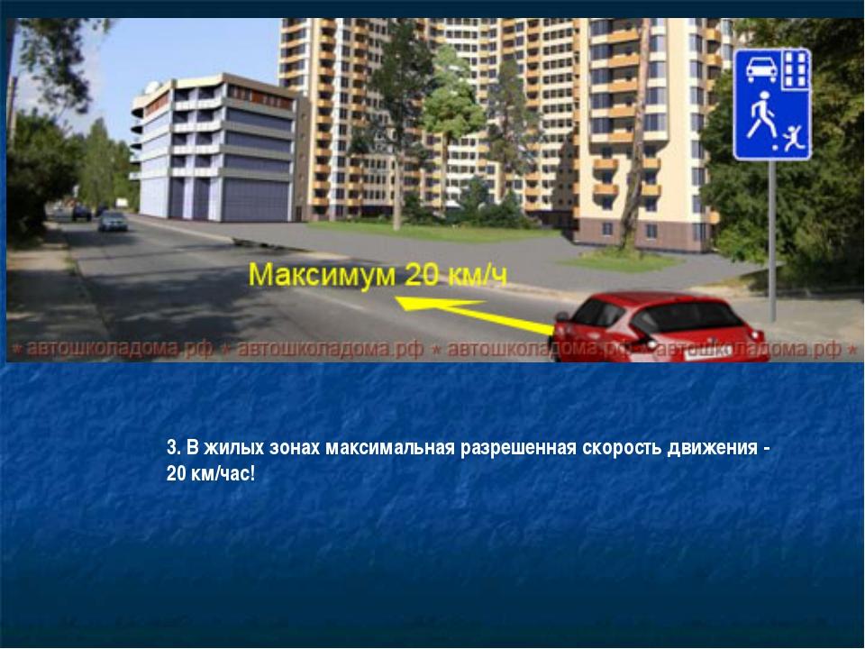 3. В жилых зонах максимальная разрешенная скорость движения - 20 км/час!