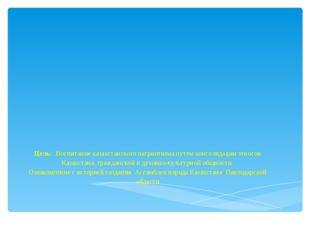 Цель: Воспитание казахстанского патриотизма путем консолидации этносов Казахс