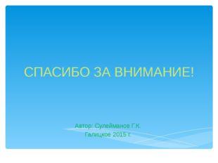 СПАСИБО ЗА ВНИМАНИЕ! Автор: Сулейманов Г.К. Галицкое 2015 г.