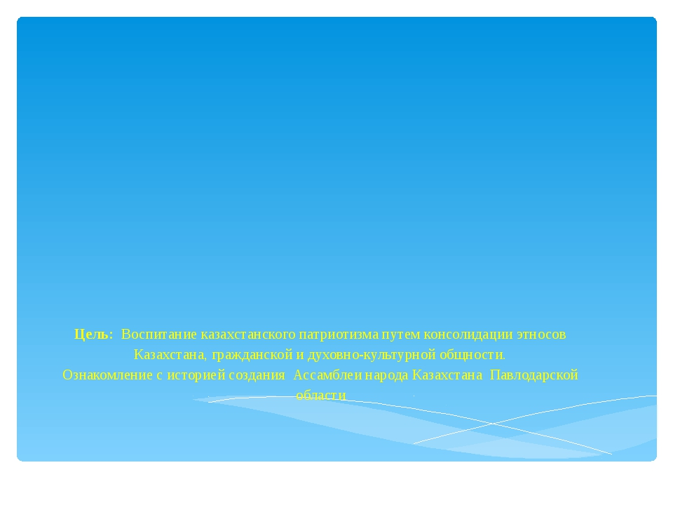 Цель: Воспитание казахстанского патриотизма путем консолидации этносов Казахс...