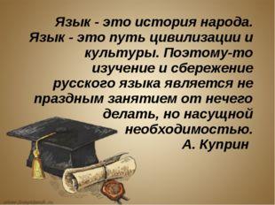 Язык - это история народа. Язык - это путь цивилизации и культуры. Поэтому-то