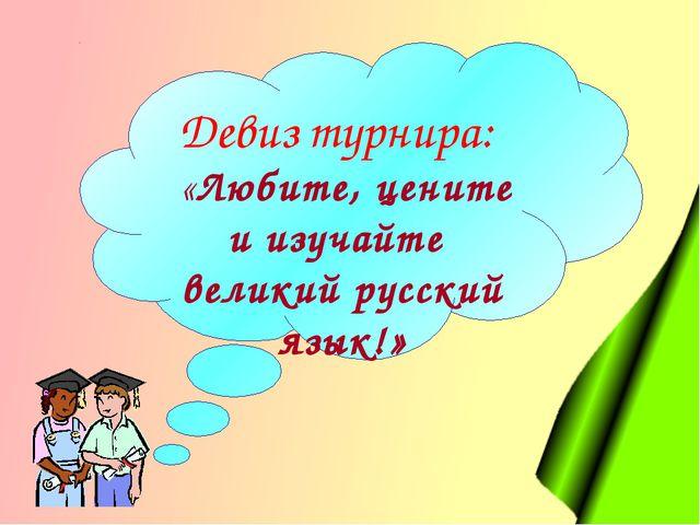 Девиз турнира: «Любите, цените и изучайте великий русский язык!»