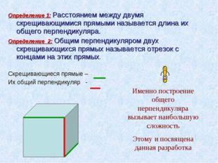 Определение 1: Расстоянием между двумя скрещивающимися прямыми называется дли