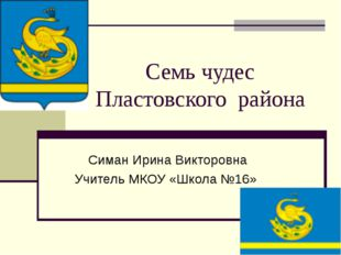 Семь чудес Пластовского района Симан Ирина Викторовна Учитель МКОУ «Школа №16»