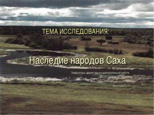 ТЕМА ИССЛЕДОВАНИЯ: Наследие народов Саха Автор проекта: Заместитель директора