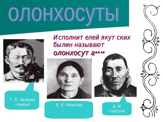Исполнителей якутских былин называют олонхосутами. Т. В. Захаров - Чээбий Е....