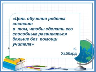 «Цель обучения ребёнка состоит в том, чтобы сделать его способным развиваться