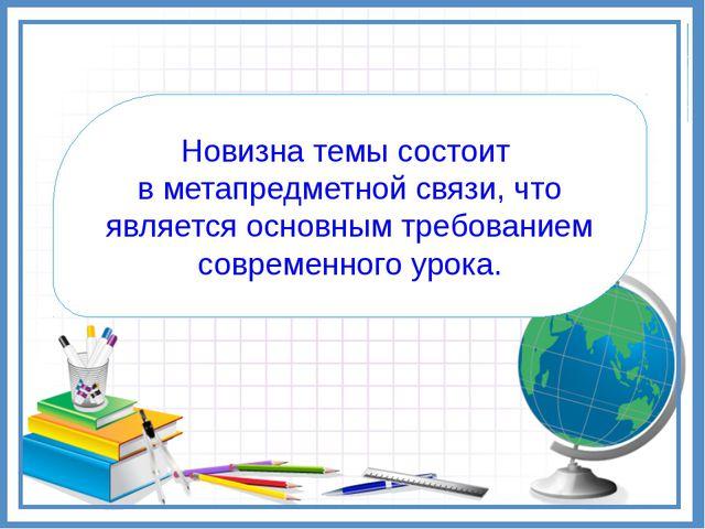 Новизна темы состоит в метапредметной связи, что является основным требование...
