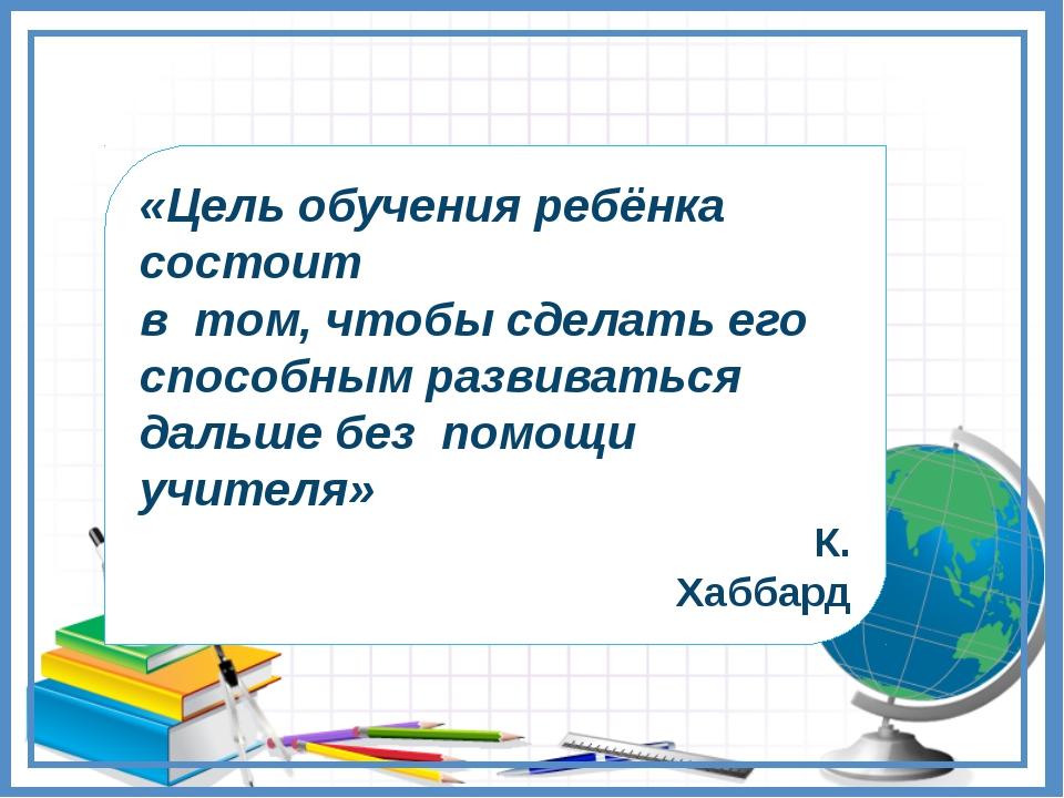 «Цель обучения ребёнка состоит в том, чтобы сделать его способным развиваться...
