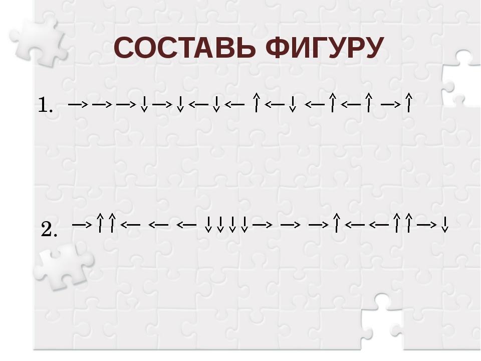 СОСТАВЬ ФИГУРУ 1. 2.