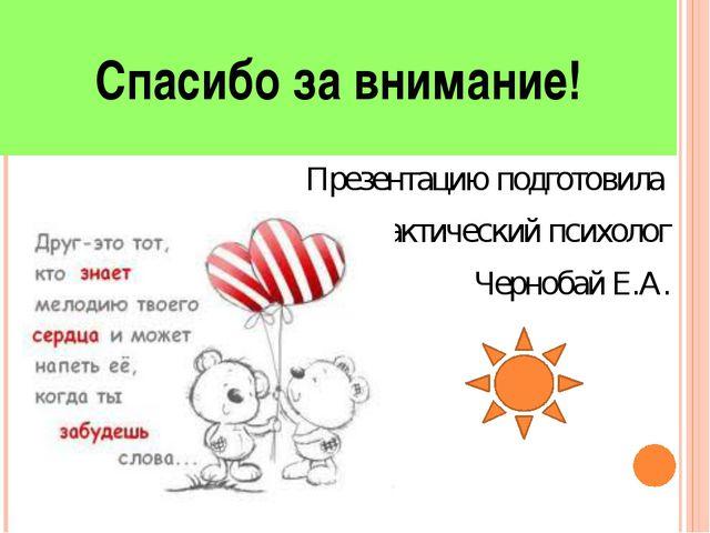 Спасибо за внимание! Презентацию подготовила Практический психолог Чернобай Е...