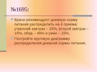 №1695: Врачи рекомендуют дневную норму питания распределить на 4 приема: утре