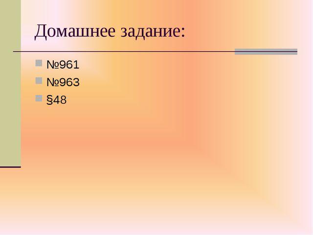 Домашнее задание: №961 №963 §48