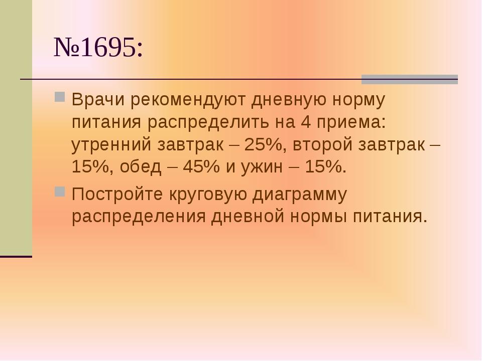 №1695: Врачи рекомендуют дневную норму питания распределить на 4 приема: утре...