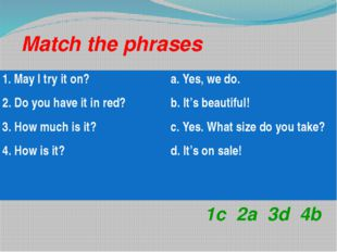 Match the phrases 1c 2a 3d 4b 1. May I try it on? 2. Do you have it in red? 3