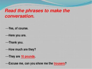 Read the phrases to make the conversation. Yes, of course. Here you are. Than