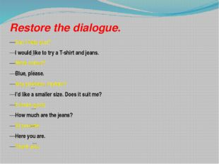 Restore the dialogue. Can I help you? I would like to try a T-shirt and jeans