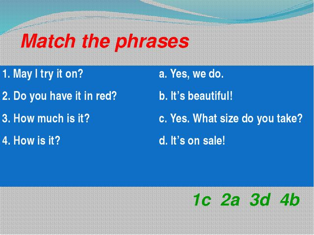 Match the phrases 1c 2a 3d 4b 1. May I try it on? 2. Do you have it in red? 3...