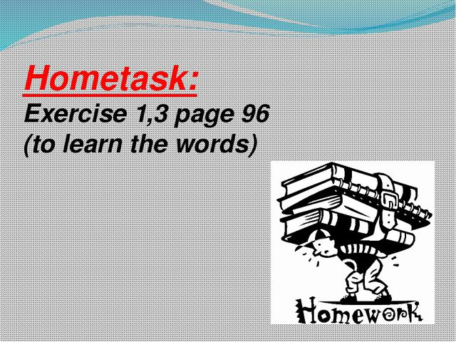 Hometask: Exercise 1,3 page 96 (to learn the words)