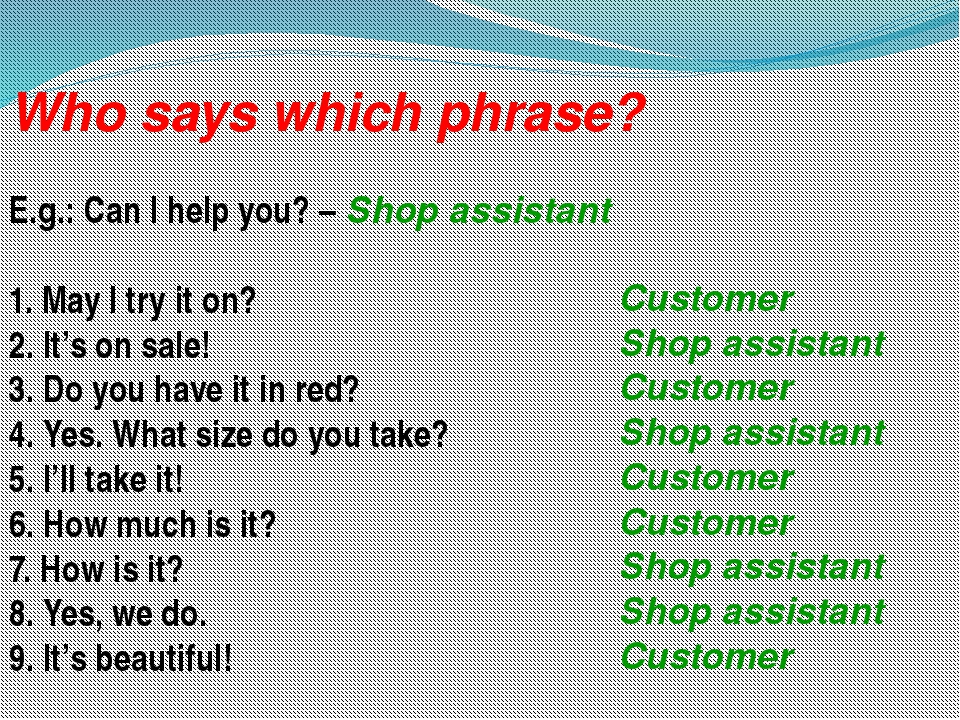 Who says which phrase? E.g.: Can I help you? – Shop assistant 1. May I try it...