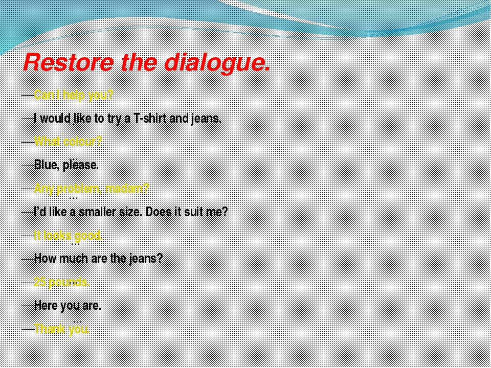Restore the dialogue. Can I help you? I would like to try a T-shirt and jeans...