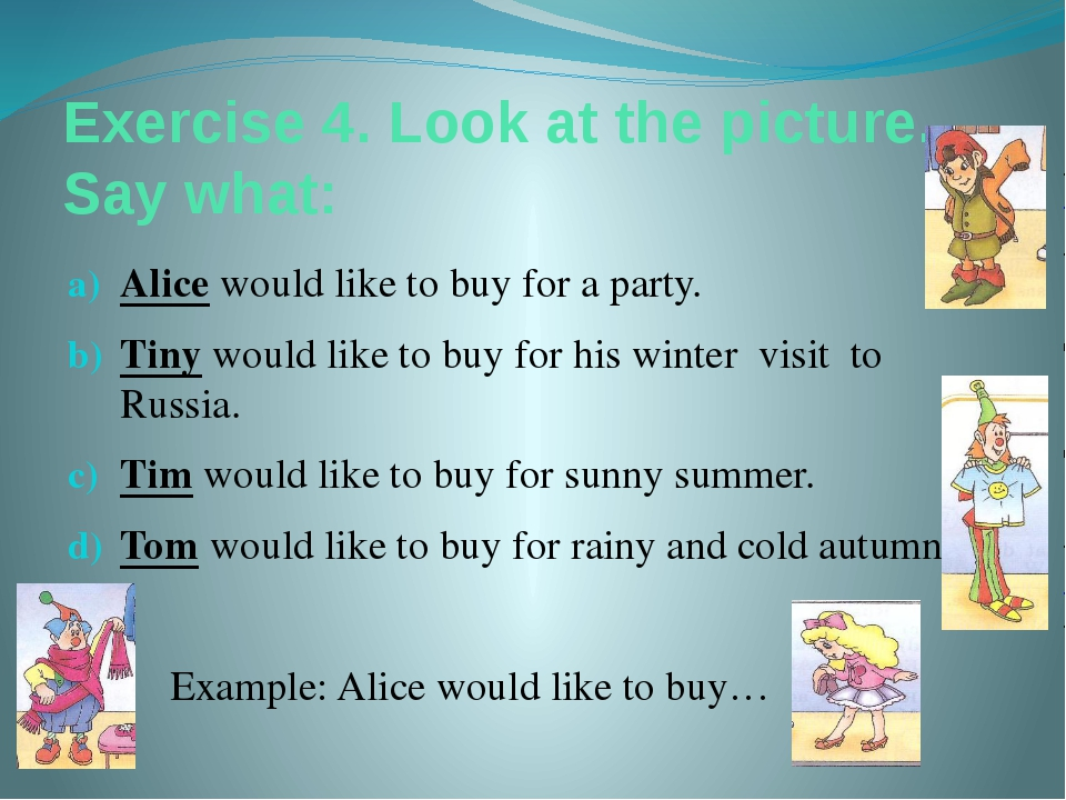 Exercise 4. Look at the picture. Say what: Alice would like to buy for a part...