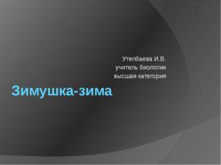 Зимушка-зима Утепбаева И.В. учитель биологии высшая категория