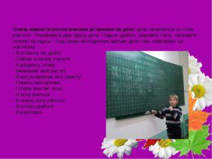 Очень важна психологическая установка на урок:урок начинается со слов учите