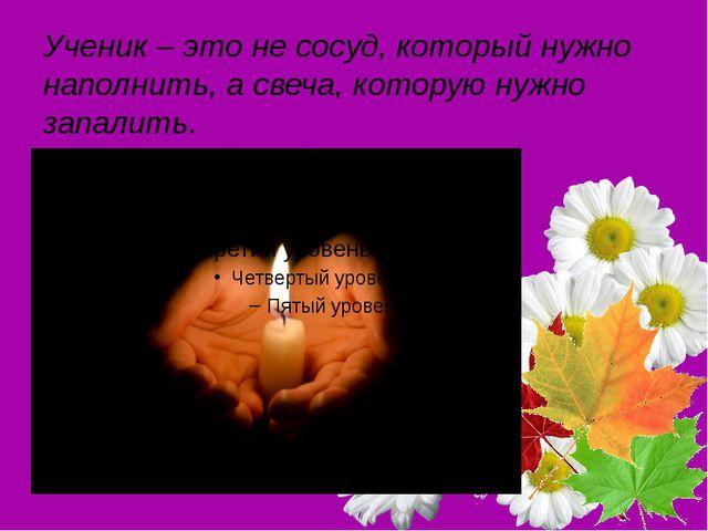 Ученик – это не сосуд, который нужно наполнить, а свеча, которую нужно запали...