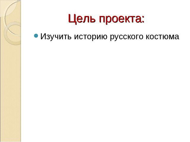Цель проекта: Изучить историю русского костюма