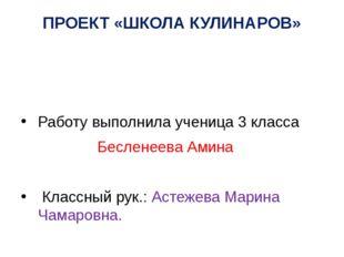 ПРОЕКТ «ШКОЛА КУЛИНАРОВ» Работу выполнила ученица 3 класса Бесленеева Амина К