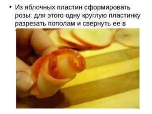 Из яблочных пластин сформировать розы: для этого одну круглую пластинку разр