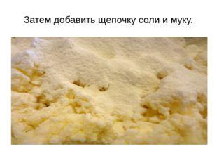 Затем добавить щепочку соли и муку.
