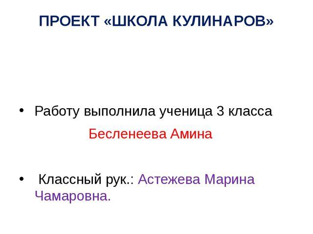 ПРОЕКТ «ШКОЛА КУЛИНАРОВ» Работу выполнила ученица 3 класса Бесленеева Амина К...