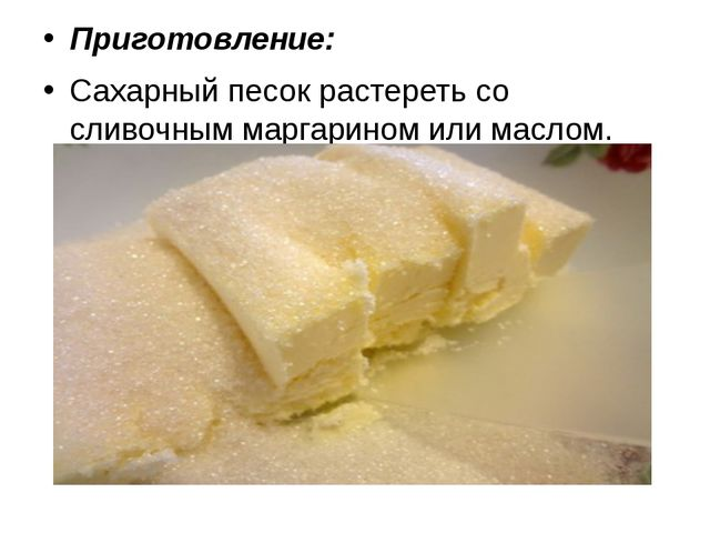 Приготовление: Сахарный песок растереть со сливочным маргарином или маслом.